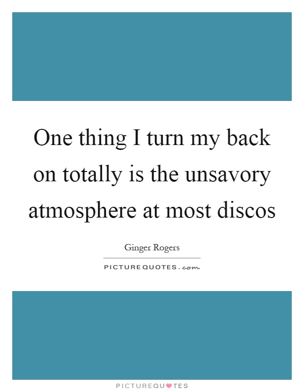 One thing I turn my back on totally is the unsavory atmosphere at most discos Picture Quote #1