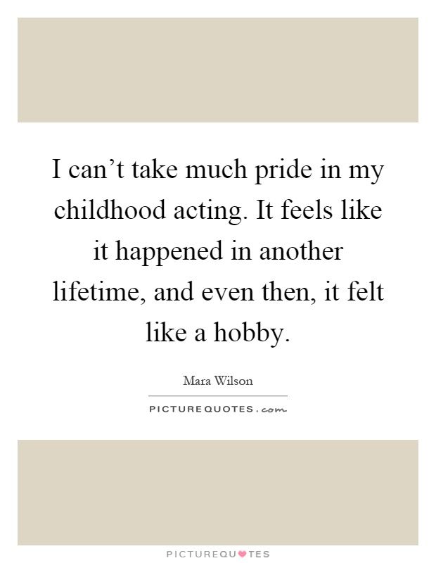 I can't take much pride in my childhood acting. It feels like it happened in another lifetime, and even then, it felt like a hobby Picture Quote #1