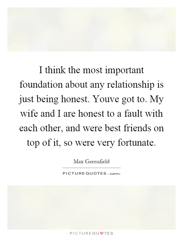 I think the most important foundation about any relationship is just being honest. Youve got to. My wife and I are honest to a fault with each other, and were best friends on top of it, so were very fortunate Picture Quote #1