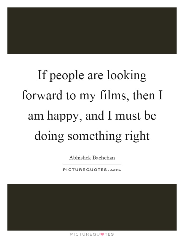 If people are looking forward to my films, then I am happy, and I must be doing something right Picture Quote #1