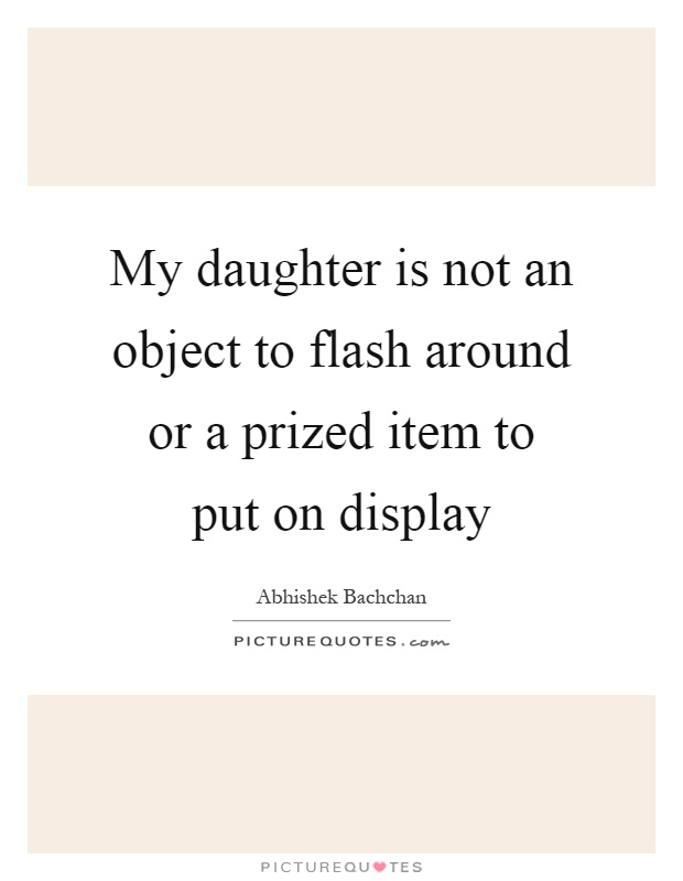 My daughter is not an object to flash around or a prized item to put on display Picture Quote #1