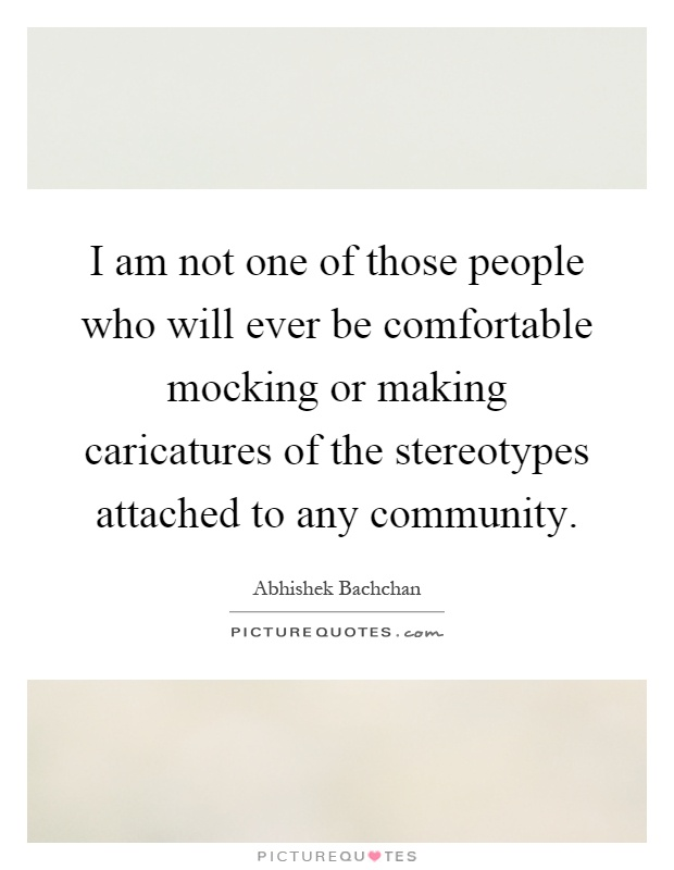 I am not one of those people who will ever be comfortable mocking or making caricatures of the stereotypes attached to any community Picture Quote #1