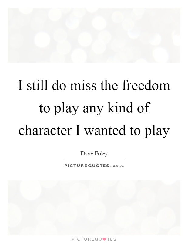 I still do miss the freedom to play any kind of character I wanted to play Picture Quote #1