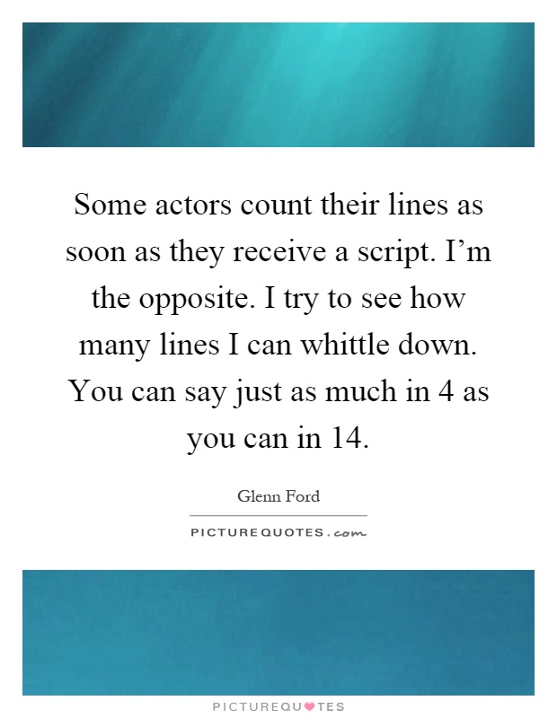 Some actors count their lines as soon as they receive a script. I'm the opposite. I try to see how many lines I can whittle down. You can say just as much in 4 as you can in 14 Picture Quote #1
