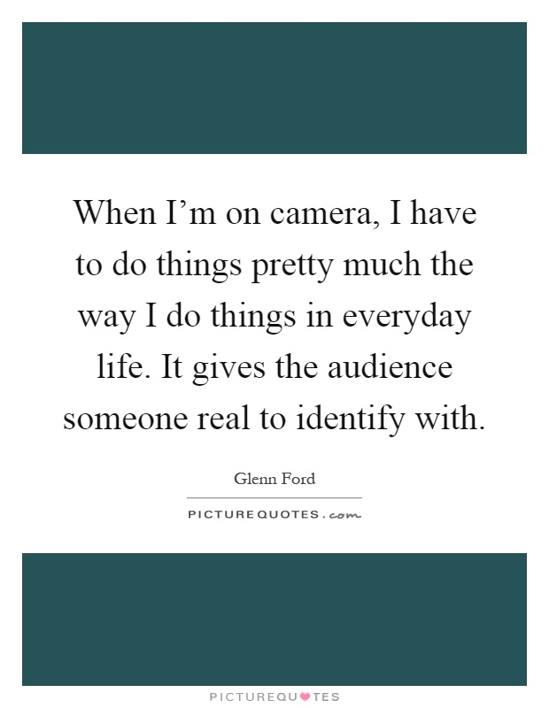 When I'm on camera, I have to do things pretty much the way I do things in everyday life. It gives the audience someone real to identify with Picture Quote #1