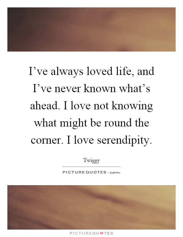 I've always loved life, and I've never known what's ahead. I love not knowing what might be round the corner. I love serendipity Picture Quote #1
