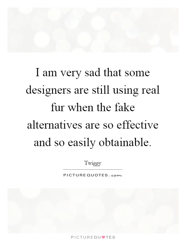I am very sad that some designers are still using real fur when the fake alternatives are so effective and so easily obtainable Picture Quote #1