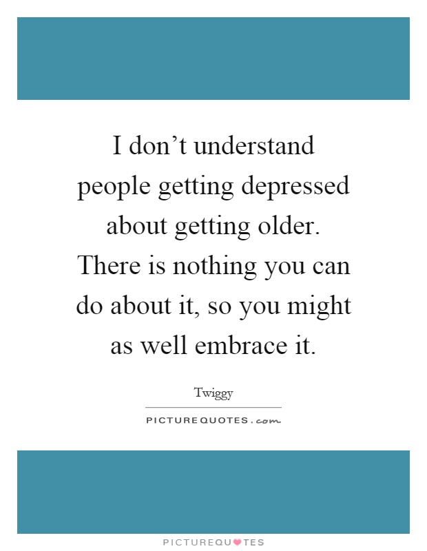 I don't understand people getting depressed about getting older. There is nothing you can do about it, so you might as well embrace it Picture Quote #1