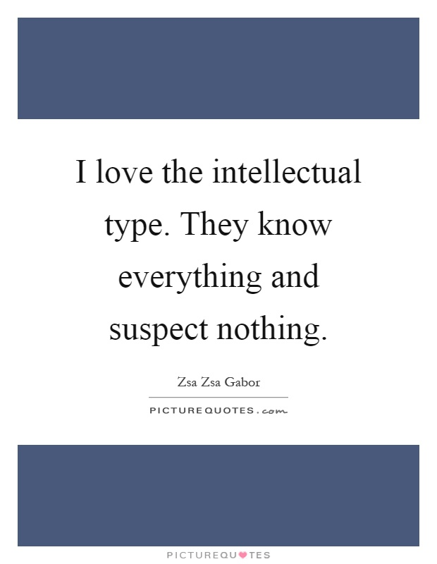 I love the intellectual type. They know everything and suspect nothing Picture Quote #1