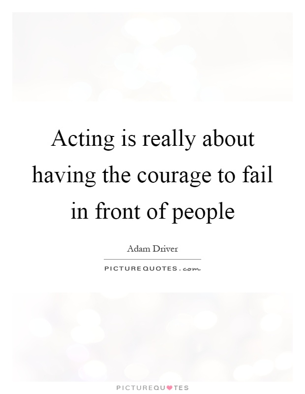 Acting is really about having the courage to fail in front of people Picture Quote #1