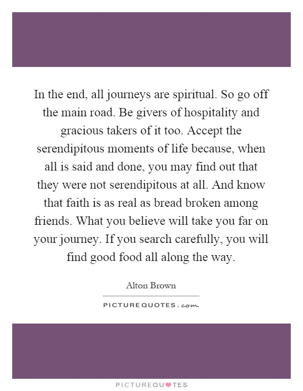 In the end, all journeys are spiritual. So go off the main road. Be givers of hospitality and gracious takers of it too. Accept the serendipitous moments of life because, when all is said and done, you may find out that they were not serendipitous at all. And know that faith is as real as bread broken among friends. What you believe will take you far on your journey. If you search carefully, you will find good food all along the way Picture Quote #1