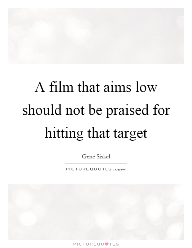 A film that aims low should not be praised for hitting that target Picture Quote #1