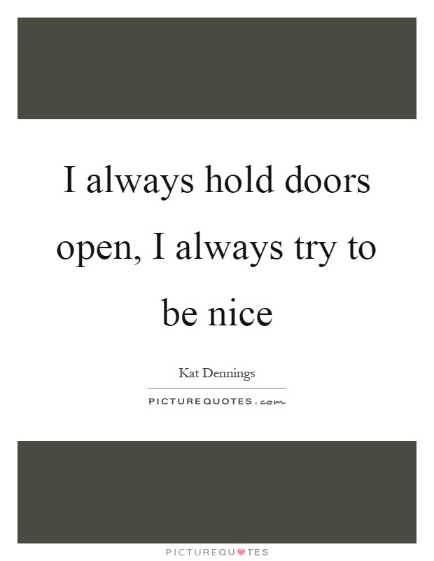 I always hold doors open, I always try to be nice Picture Quote #1