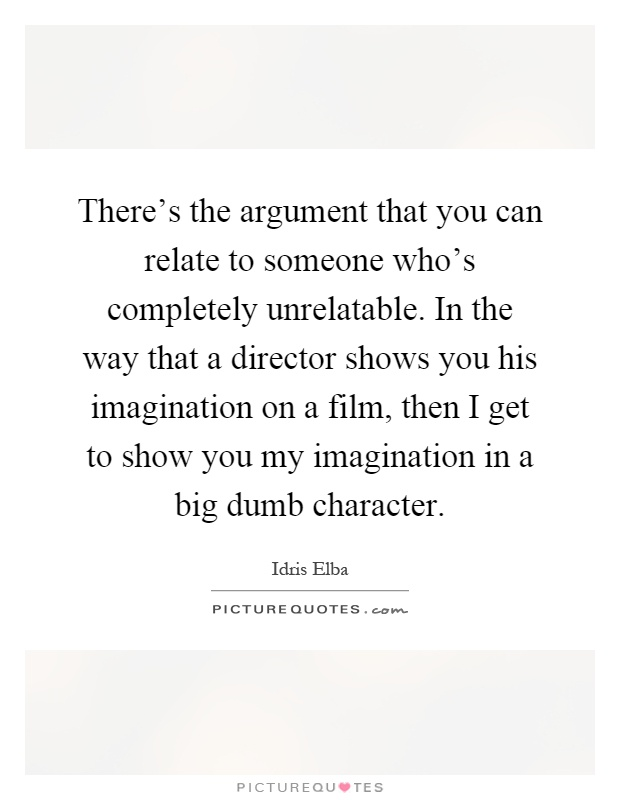 There's the argument that you can relate to someone who's completely unrelatable. In the way that a director shows you his imagination on a film, then I get to show you my imagination in a big dumb character Picture Quote #1