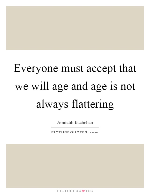 Everyone must accept that we will age and age is not always flattering Picture Quote #1
