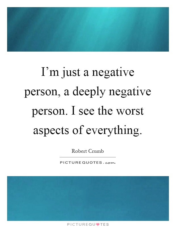 I'm just a negative person, a deeply negative person. I see the worst aspects of everything Picture Quote #1
