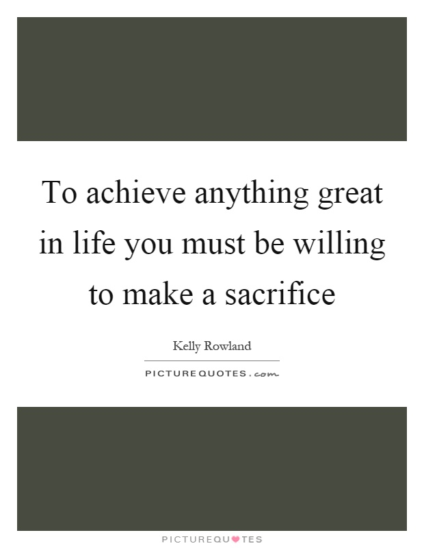 To achieve anything great in life you must be willing to make a sacrifice Picture Quote #1