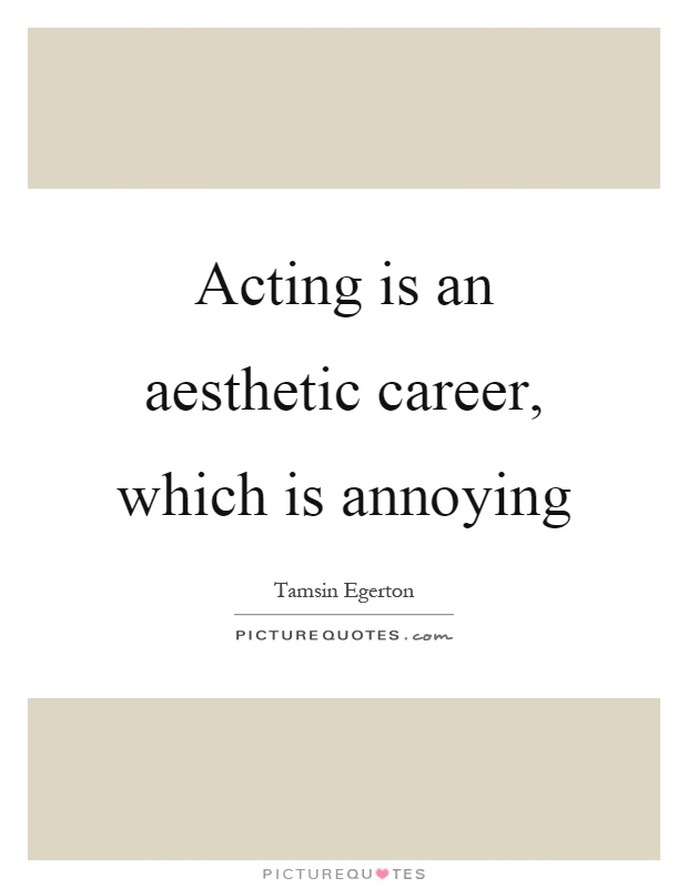 Acting is an aesthetic career, which is annoying Picture Quote #1