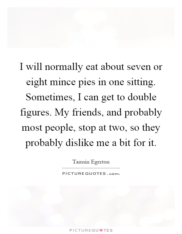 I will normally eat about seven or eight mince pies in one sitting. Sometimes, I can get to double figures. My friends, and probably most people, stop at two, so they probably dislike me a bit for it Picture Quote #1