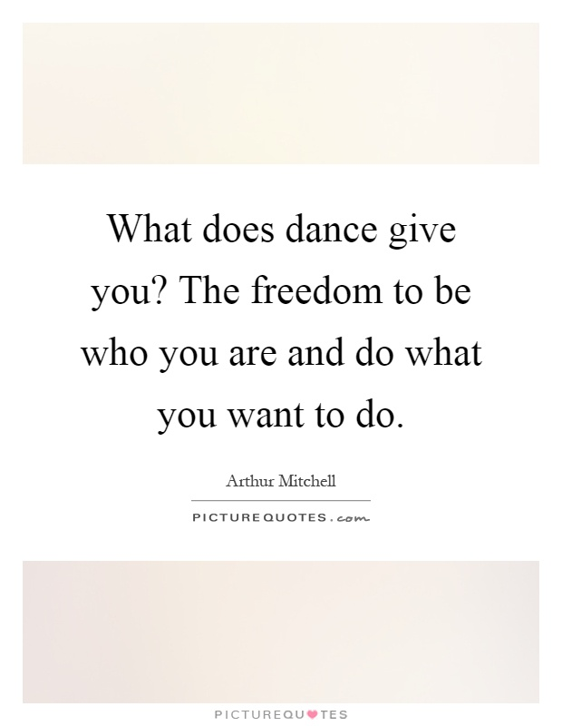 What does dance give you? The freedom to be who you are and do what you want to do Picture Quote #1