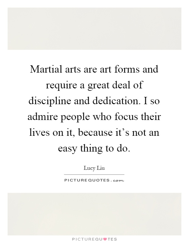 Martial arts are art forms and require a great deal of discipline and dedication. I so admire people who focus their lives on it, because it's not an easy thing to do Picture Quote #1