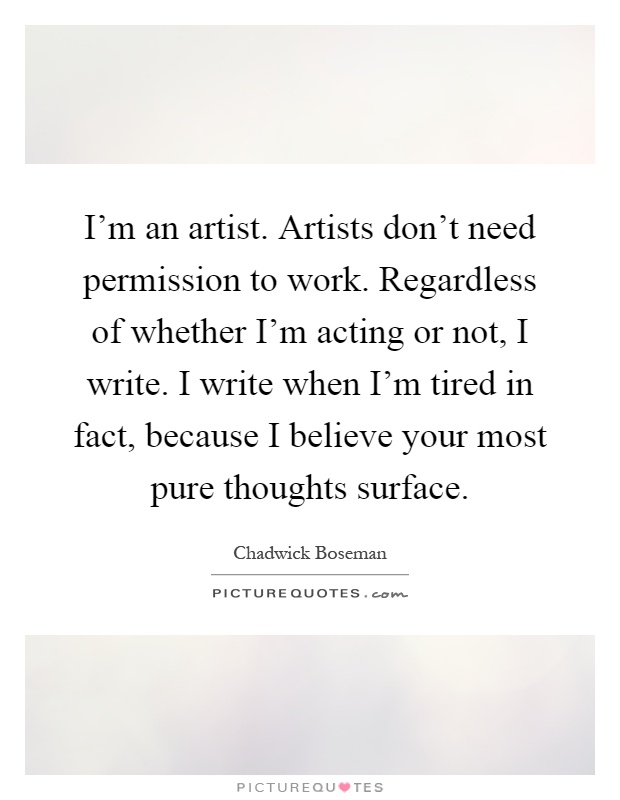 I'm an artist. Artists don't need permission to work. Regardless of whether I'm acting or not, I write. I write when I'm tired in fact, because I believe your most pure thoughts surface Picture Quote #1