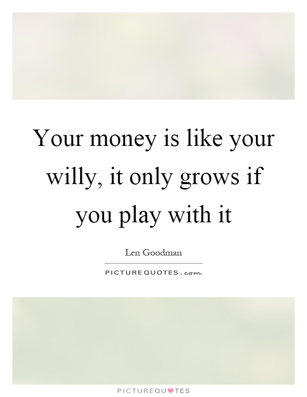 Your money is like your willy, it only grows if you play with it Picture Quote #1