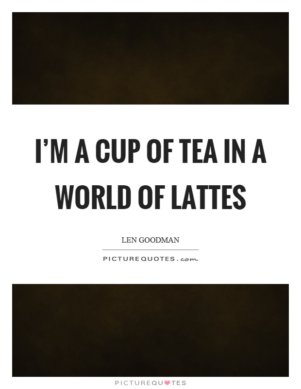 I'm a cup of tea in a world of lattes Picture Quote #1