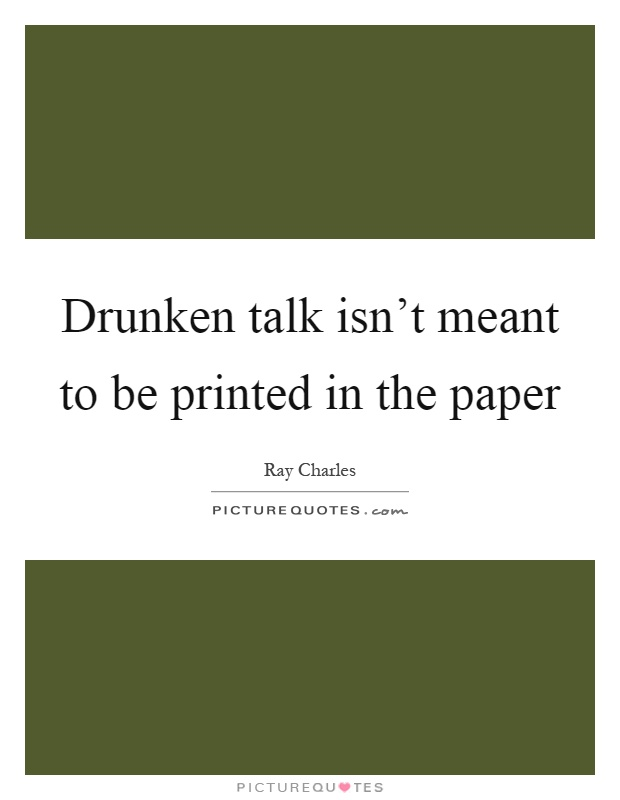 Drunken talk isn't meant to be printed in the paper Picture Quote #1