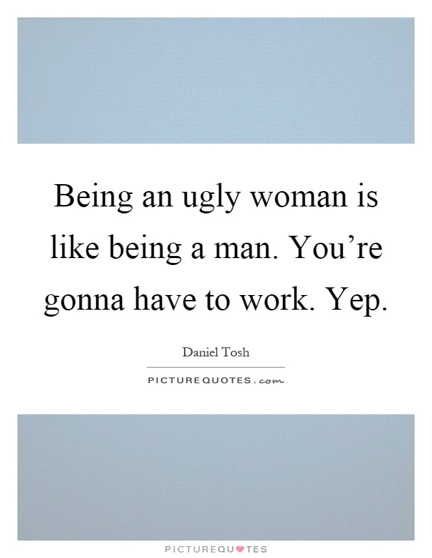 Being an ugly woman is like being a man. You're gonna have to work. Yep Picture Quote #1