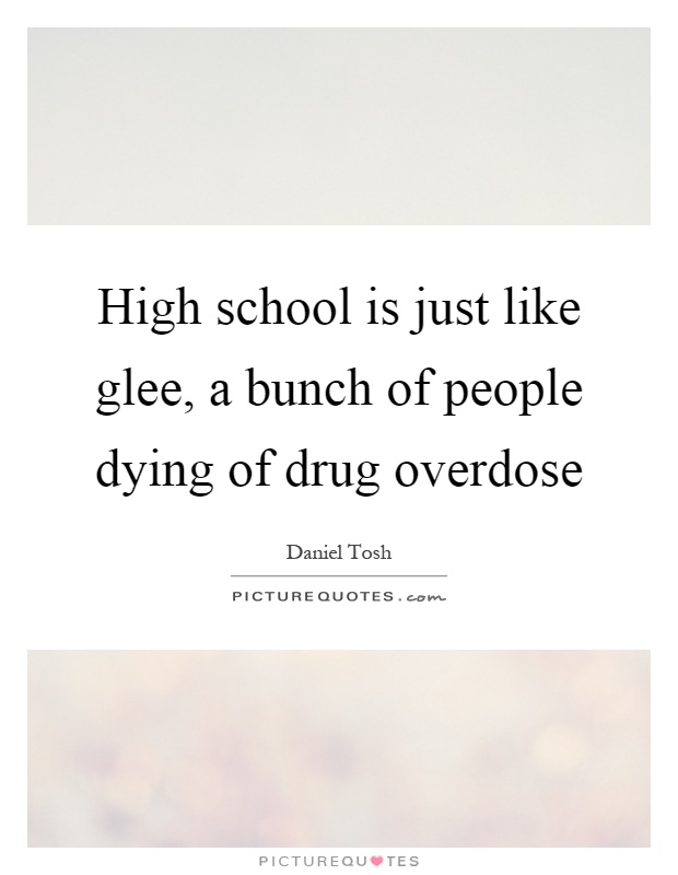 High school is just like glee, a bunch of people dying of drug overdose Picture Quote #1