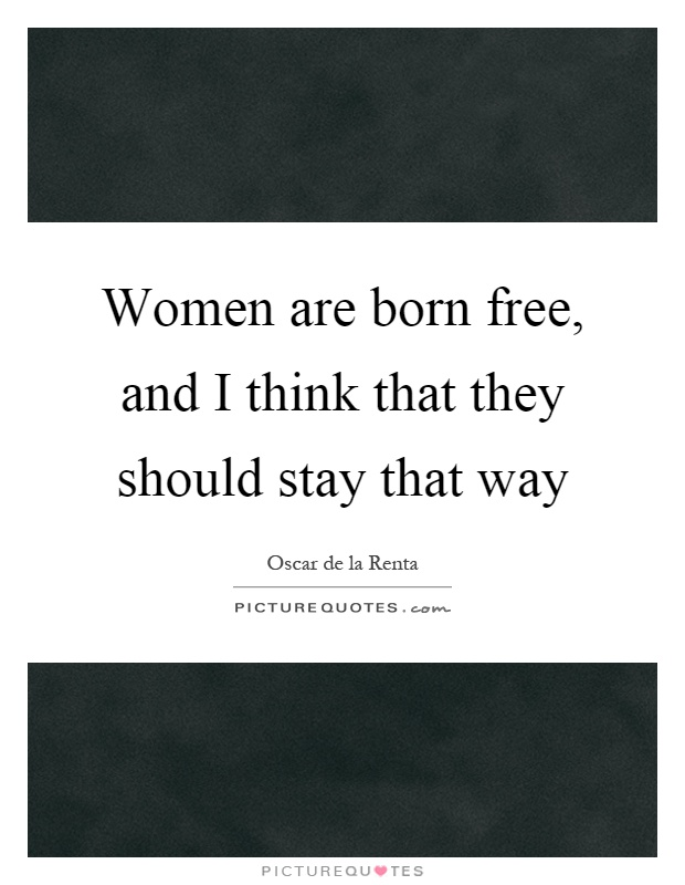 Women are born free, and I think that they should stay that way Picture Quote #1