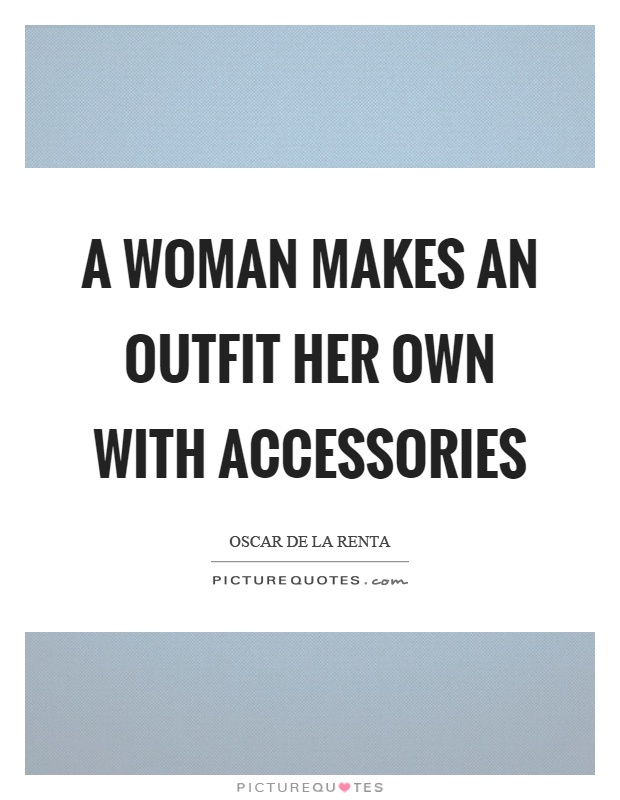 A woman makes an outfit her own with accessories Picture Quote #1