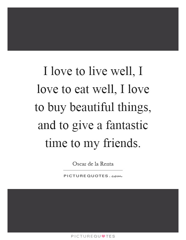 I love to live well, I love to eat well, I love to buy beautiful things, and to give a fantastic time to my friends Picture Quote #1