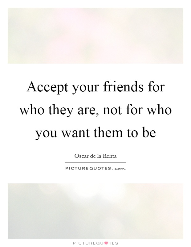Accept your friends for who they are, not for who you want them to be Picture Quote #1
