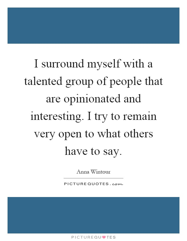 I surround myself with a talented group of people that are opinionated and interesting. I try to remain very open to what others have to say Picture Quote #1