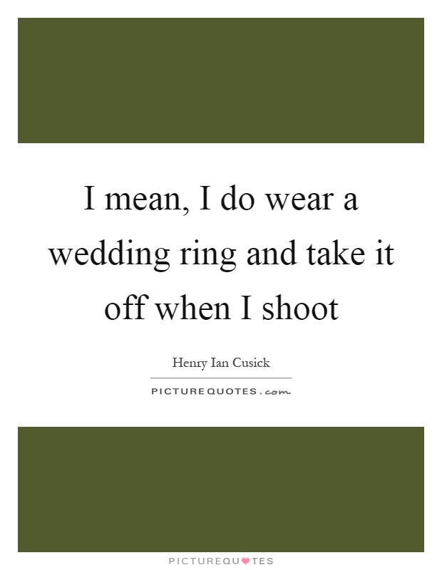 I mean, I do wear a wedding ring and take it off when I shoot Picture Quote #1