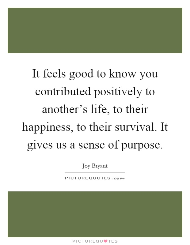 It feels good to know you contributed positively to another's life, to their happiness, to their survival. It gives us a sense of purpose Picture Quote #1
