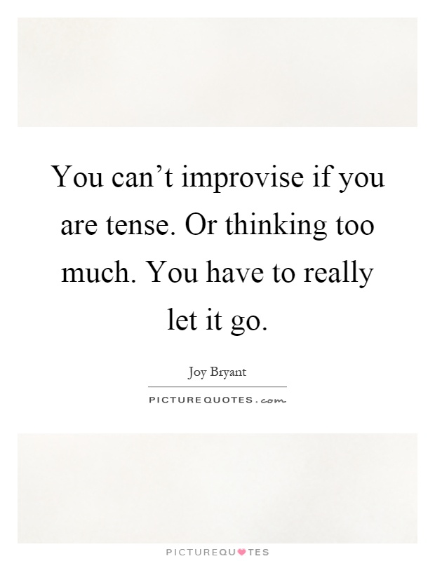 You can't improvise if you are tense. Or thinking too much. You have to really let it go Picture Quote #1