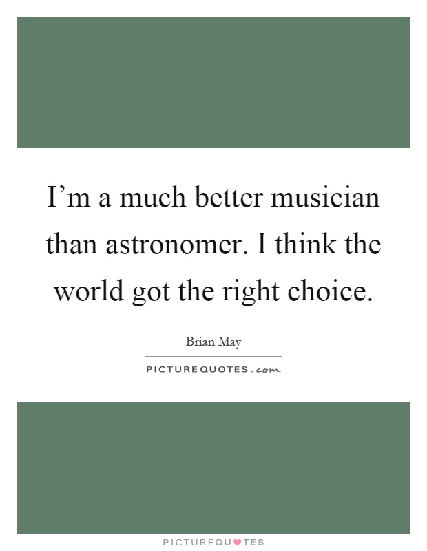 I'm a much better musician than astronomer. I think the world got the right choice Picture Quote #1