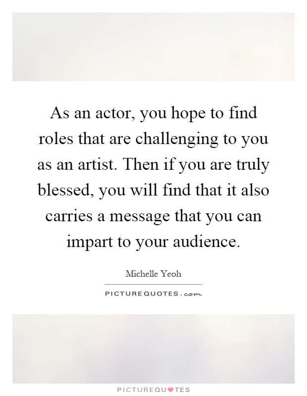 As an actor, you hope to find roles that are challenging to you as an artist. Then if you are truly blessed, you will find that it also carries a message that you can impart to your audience Picture Quote #1