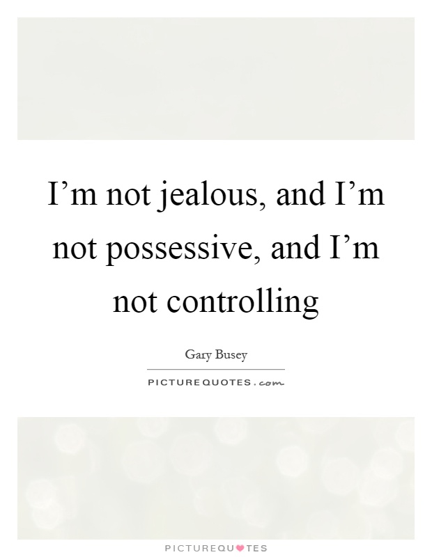 I'm not jealous, and I'm not possessive, and I'm not controlling Picture Quote #1