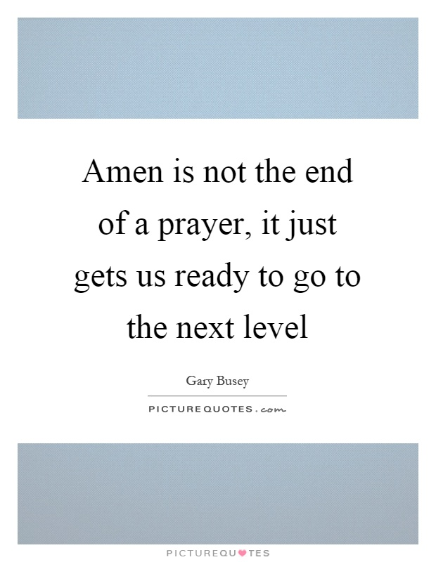 Amen is not the end of a prayer, it just gets us ready to go to the next level Picture Quote #1