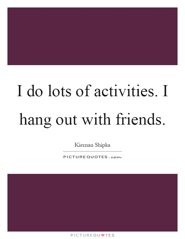 I do lots of activities. I hang out with friends Picture Quote #1