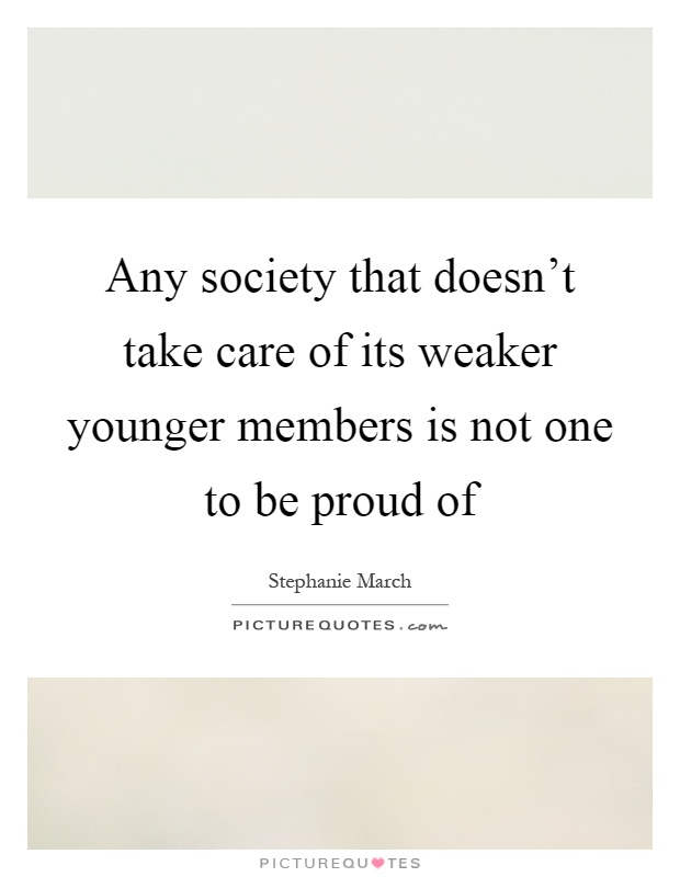 Any society that doesn't take care of its weaker younger members is not one to be proud of Picture Quote #1