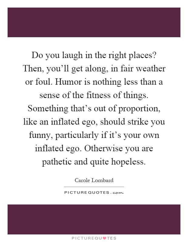 Do you laugh in the right places? Then, you'll get along, in fair weather or foul. Humor is nothing less than a sense of the fitness of things. Something that's out of proportion, like an inflated ego, should strike you funny, particularly if it's your own inflated ego. Otherwise you are pathetic and quite hopeless Picture Quote #1