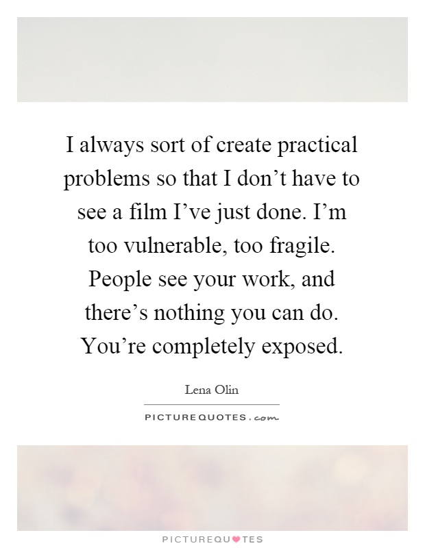 I always sort of create practical problems so that I don't have to see a film I've just done. I'm too vulnerable, too fragile. People see your work, and there's nothing you can do. You're completely exposed Picture Quote #1
