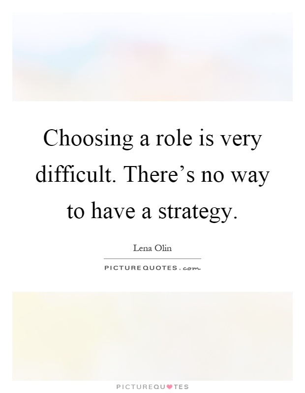 Choosing a role is very difficult. There's no way to have a strategy Picture Quote #1