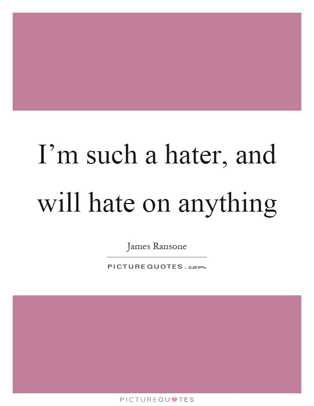 I'm such a hater, and will hate on anything Picture Quote #1