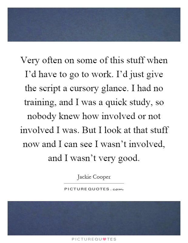 Very often on some of this stuff when I'd have to go to work. I'd just give the script a cursory glance. I had no training, and I was a quick study, so nobody knew how involved or not involved I was. But I look at that stuff now and I can see I wasn't involved, and I wasn't very good Picture Quote #1